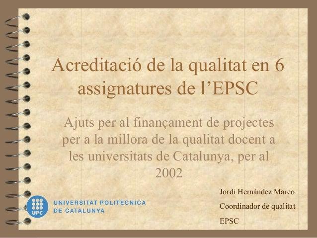 Acreditació de la qualitat en 6 assignatures de l'EPSC Ajuts per al finançament de projectes per a la millora de la qualit...