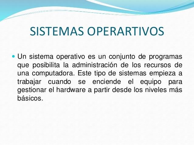 SISTEMAS OPERARTIVOS   Un sistema operativo es un conjunto de programas  que posibilita la administración de los recursos...