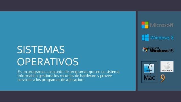 SISTEMAS OPERATIVOS Es un programa o conjunto de programas que en un sistema informático gestiona los recursos de hardware...