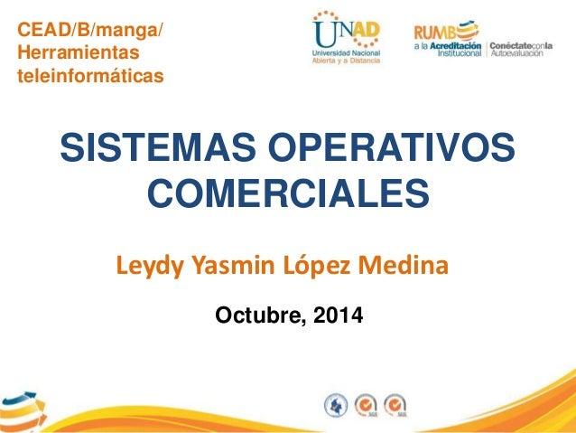 CEAD/B/manga/  Herramientas  teleinformáticas  SISTEMAS OPERATIVOS  COMERCIALES  Leydy Yasmin López Medina  Octubre, 2014