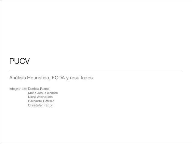 PUCV Análisis Heurístico, FODA y resultados. Integrantes: Daniela Pardo Maria Jesus Abarca Nicol Valenzuela Bernardo Catri...