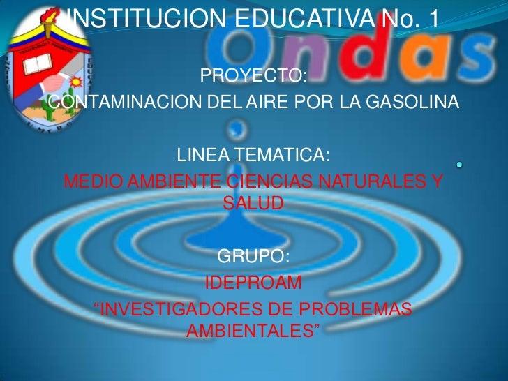 INSTITUCION EDUCATIVA No. 1<br />PROYECTO: <br />CONTAMINACION DEL AIRE POR LA GASOLINA<br />LINEA TEMATICA:<br />MEDIO AM...