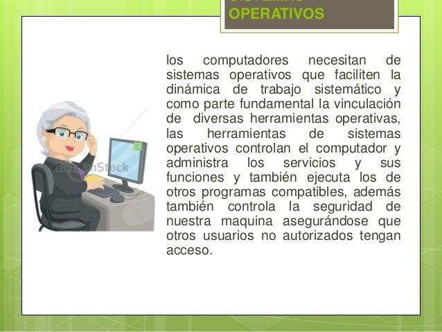 SISTEMAS  OPERATIVOS  los computadores necesitan de  sistemas operativos que faciliten la  dinámica de trabajo sistemático...