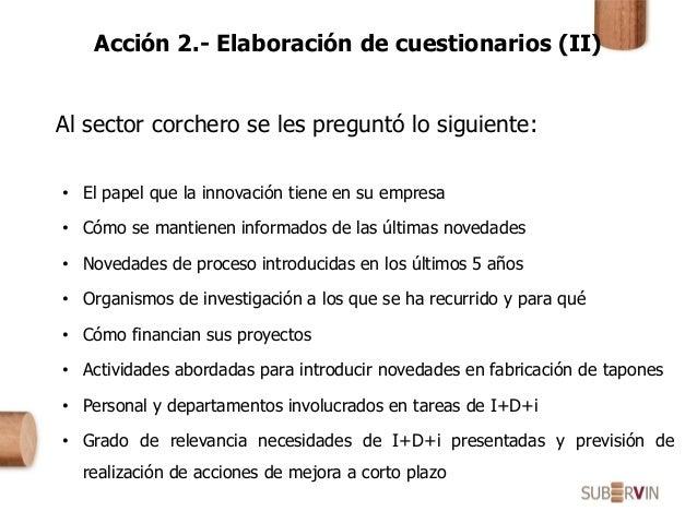 Acción 2.- Elaboración de cuestionarios (II) Al sector corchero se les preguntó lo siguiente: • El papel que la innovación...