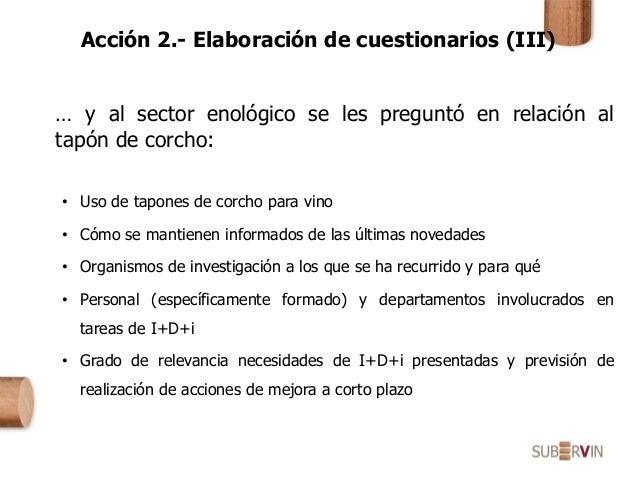 Acción 2.- Elaboración de cuestionarios (III) … y al sector enológico se les preguntó en relación al tapón de corcho: • Us...
