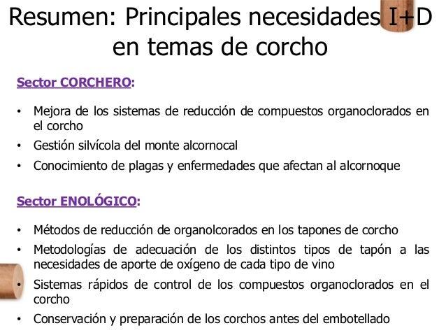 Resumen: Principales necesidades I+D en temas de corcho Sector CORCHERO: • Mejora de los sistemas de reducción de compuest...
