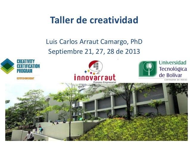 Taller de creatividad Luis Carlos Arraut Camargo, PhD Septiembre 21, 27, 28 de 2013