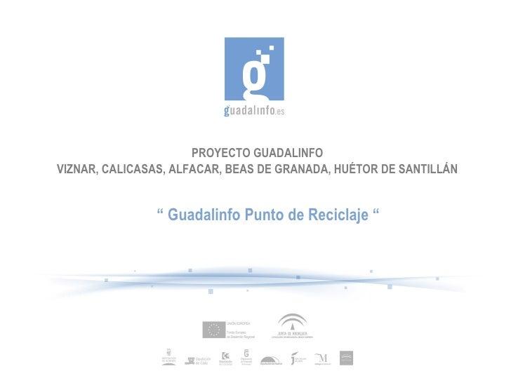 """PROYECTO GUADALINFO VIZNAR, CALICASAS, ALFACAR, BEAS DE GRANADA, HUÉTOR DE SANTILLÁN """"  Guadalinfo Punto de Reciclaje """""""