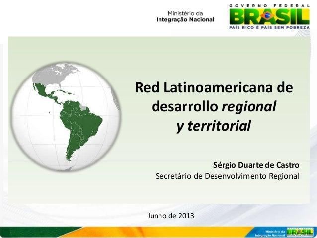 Red Latinoamericana de desarrollo regional y territorial Sérgio Duarte de Castro Secretário de Desenvolvimento Regional  J...