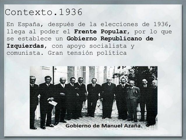 Contexto.1936En España, después de la elecciones de 1936,llega al poder el Frente Popular, por lo quese establece un Gobie...