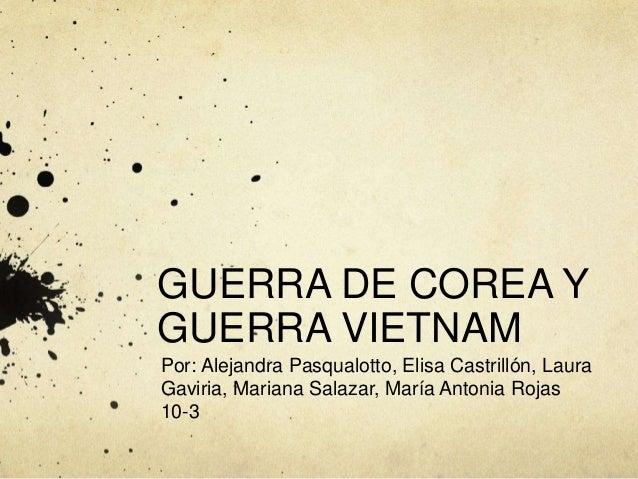 GUERRA DE COREA Y  GUERRA VIETNAM  Por: Alejandra Pasqualotto, Elisa Castrillón, Laura  Gaviria, Mariana Salazar, María An...