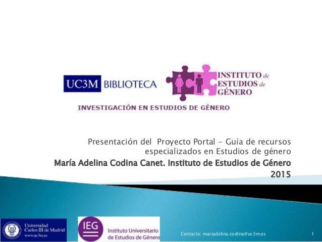 Presentación del Proyecto Portal - Guía de recursos especializados en Estudios de género María Adelina Codina Canet. Insti...