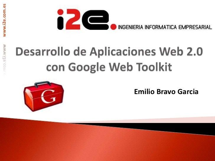 Desarrollo de Aplicaciones Web 2.0 con Google Web Toolkit<br />Emilio Bravo Garcia<br />