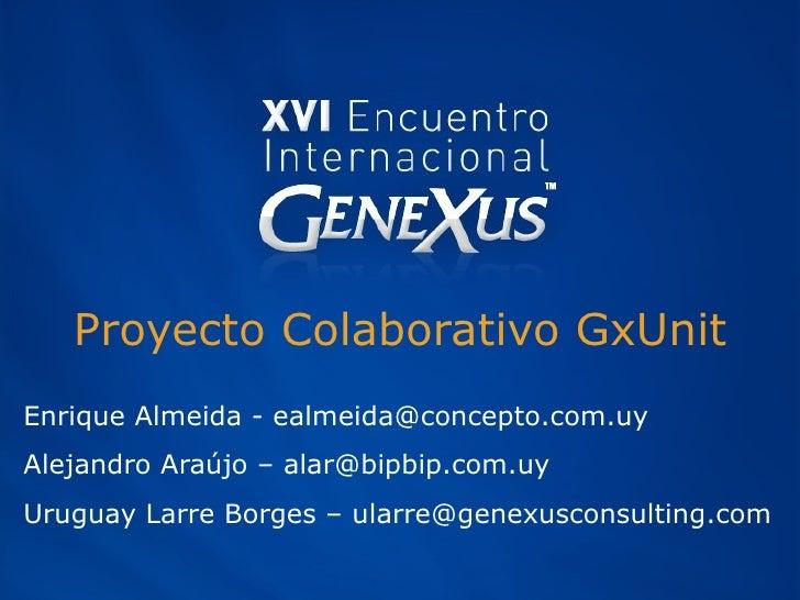 Proyecto Colaborativo GxUnit Enrique Almeida - e [email_address] Alejandro Araújo – alar@bipbip.com.uy Uruguay Larre Borge...