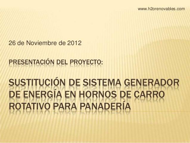 www.h2orenovables.com26 de Noviembre de 2012PRESENTACIÓN DEL PROYECTO:SUSTITUCIÓN DE SISTEMA GENERADORDE ENERGÍA EN HORNOS...