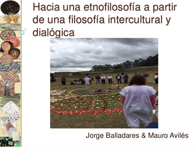 Hacia una etnofilosofía a partir de una filosofía intercultural y dialógica Jorge Balladares & Mauro Avilés