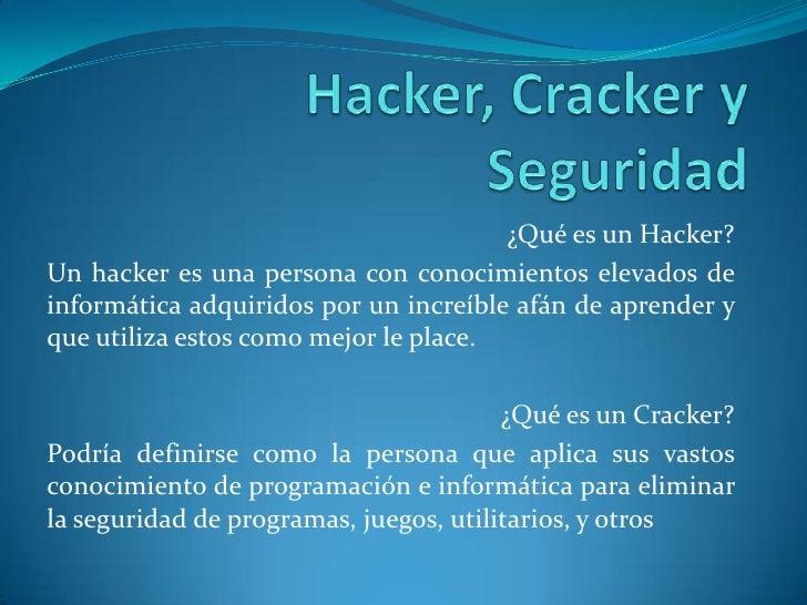 Hacker, Cracker y Seguridad <br />¿Qué es un Hacker?<br />Un hacker es una persona con conocimientos elevados de informáti...