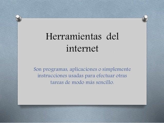 Herramientas del internet Son programas, aplicaciones o simplemente instrucciones usadas para efectuar otras tareas de mod...
