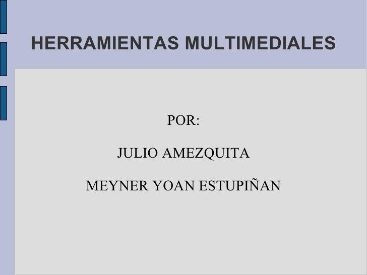 HERRAMIENTAS MULTIMEDIALES POR: JULIO AMEZQUITA MEYNER YOAN ESTUPIÑAN