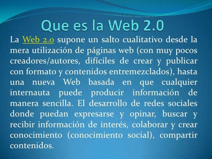 Que es la Web 2.0<br />La Web 2.0 supone un salto cualitativo desde la mera utilización de páginas web (con muy pocos crea...
