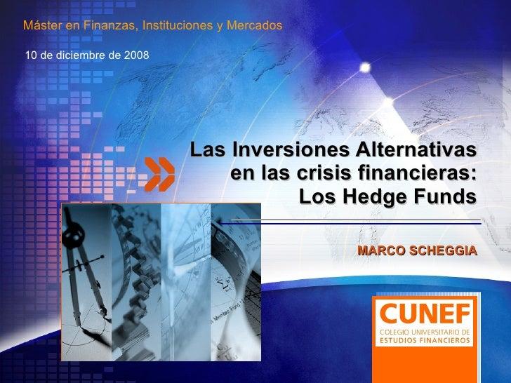 Las Inversiones Alternativas en las crisis financieras: Los Hedge Funds 10 de diciembre de 2008 MARCO SCHEGGIA Máster en F...