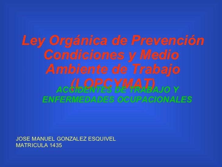 Ley Orgánica de Prevención Condiciones y Medio  Ambiente de Trabajo (LOPCYMAT) JOSE MANUEL GONZALEZ ESQUIVEL MATRICULA 143...