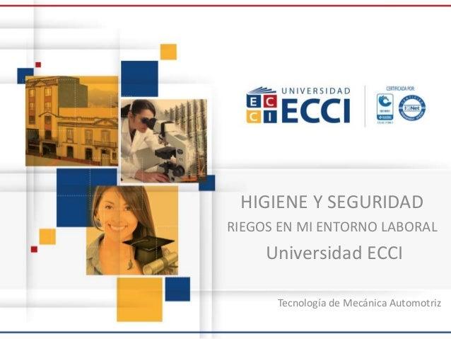 HIGIENE Y SEGURIDAD RIEGOS EN MI ENTORNO LABORAL Universidad ECCI Tecnología de Mecánica Automotriz