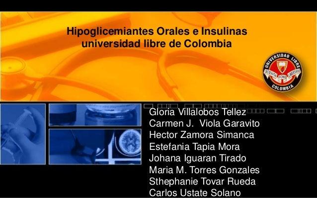 Hipoglicemiantes Orales e Insulinas universidad libre de Colombia Gloria Villalobos Tellez Carmen J. Viola Garavito Hector...