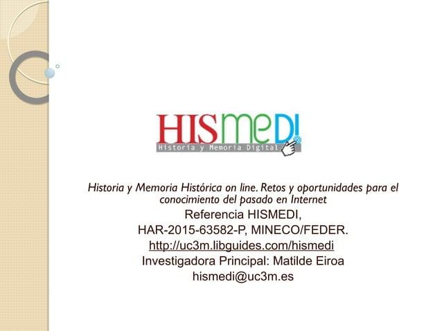 Historia y Memoria Histórica on line. Retos y oportunidades para el conocimiento del pasado en Internet Referencia HISMEDI...