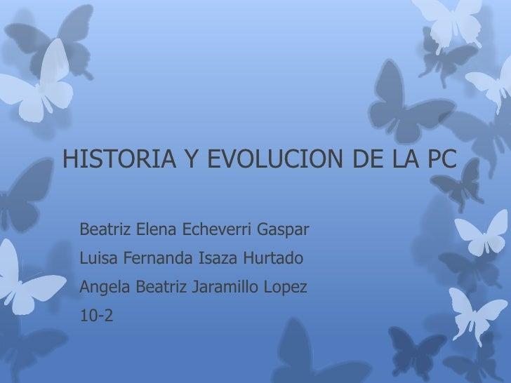 HISTORIA Y EVOLUCION DE LA PC Beatriz Elena Echeverri Gaspar Luisa Fernanda Isaza Hurtado Angela Beatriz Jaramillo Lopez 1...