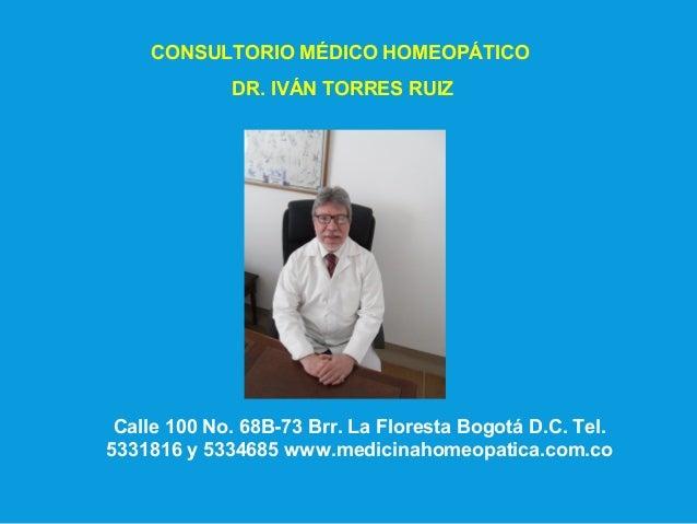 CONSULTORIO MÉDICO HOMEOPÁTICO DR. IVÁN TORRES RUIZ Calle 100 No. 68B-73 Brr. La Floresta Bogotá D.C. Tel. 5331816 y 53346...