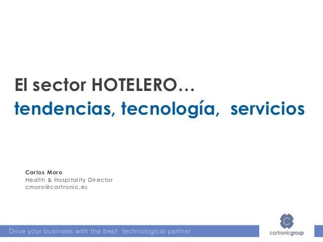 Drive your business with the best technological partner El sector HOTELERO… tendencias, tecnología, servicios Carlos Moro ...