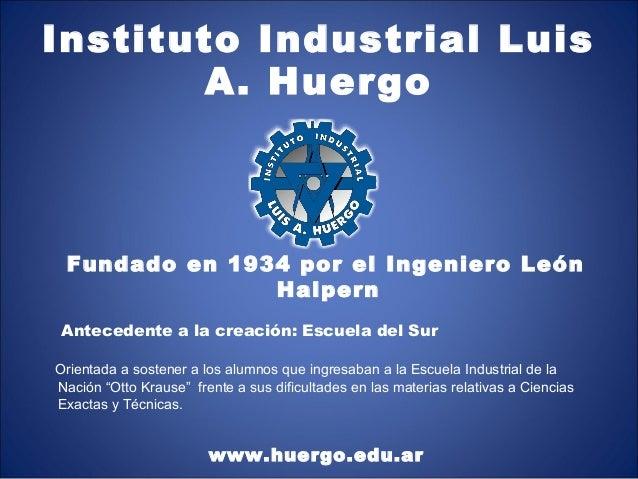 Instituto Industrial Luis       A. Huergo Fundado en 1934 por el Ingeniero León               Halpern Antecedente a la cre...