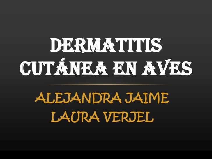 ALEJANDRA JAIME<br />LAURA VERJEL<br />DERMATITIS CUTÁNEA EN AVES<br />