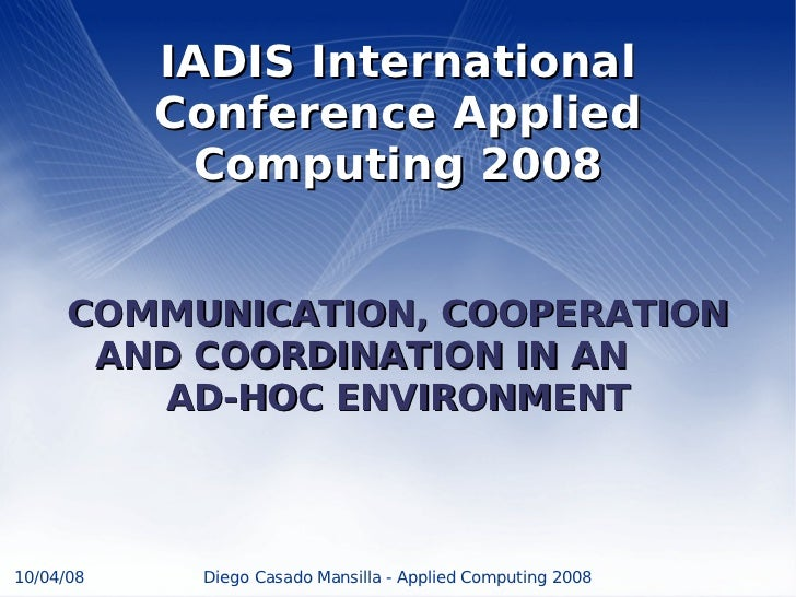 IADIS International           Conference Applied            Computing 2008     COMMUNICATION, COOPERATION      AND COORDIN...