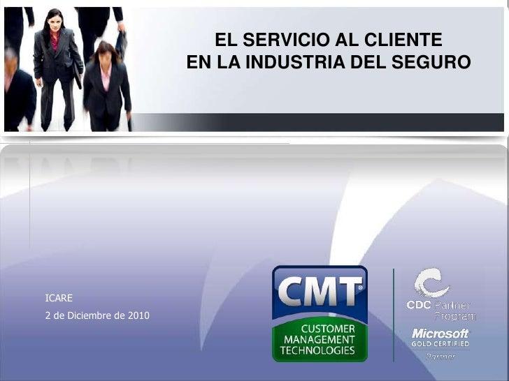 EL SERVICIO AL CLIENTE EN LA INDUSTRIA DEL SEGURO<br />ICARE<br />2 de Diciembre de 2010<br />
