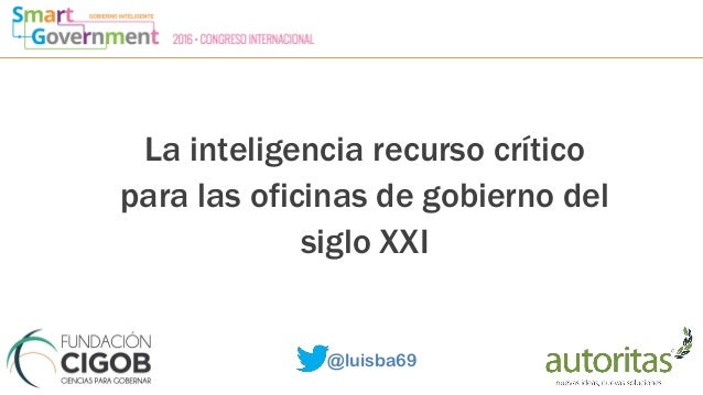 La inteligencia recurso crítico para las oficinas de gobierno del siglo XXI @luisba69