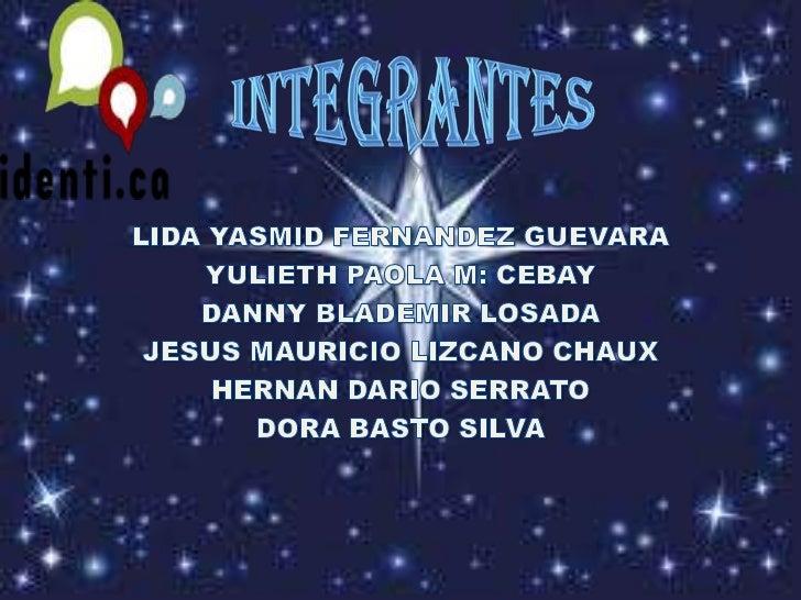 INTEGRANTES<br />LIDA YASMID FERNANDEZ GUEVARA<br />YULIETH PAOLA M: CEBAY<br />DANNY BLADEMIR LOSADA<br />JESUS MAURICIO ...