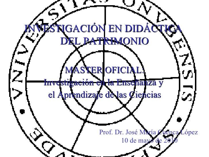 INVESTIGACIÓN EN DIDÁCTICA  DEL PATRIMONIO MASTER OFICIAL: Investigación en la Enseñanza y  el Aprendizaje de las Ciencias...
