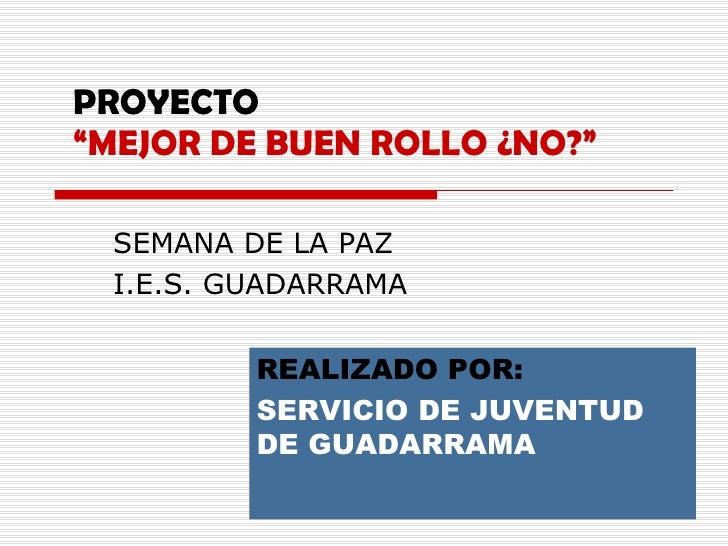 """PROYECTO """"MEJOR DE BUEN ROLLO ¿NO?"""" SEMANA DE LA PAZ I.E.S. GUADARRAMA REALIZADO POR:   SERVICIO DE JUVENTUD DE GUADARRAMA"""