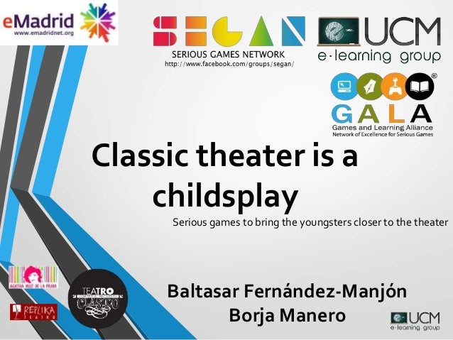 Classic theater is a childsplay Serious games to bring the youngsters closer to the theater Baltasar Fernández-Manjón Borj...