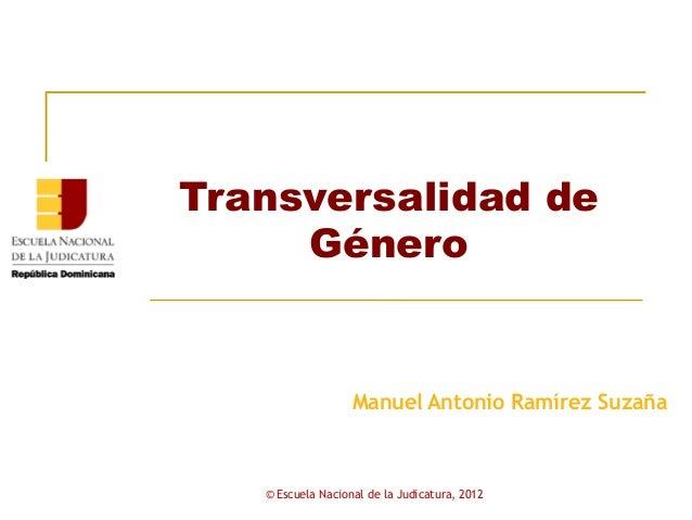 Transversalidad de     Género                   Manuel Antonio Ramírez Suzaña   © Escuela Nacional de la Judicatura, 2012