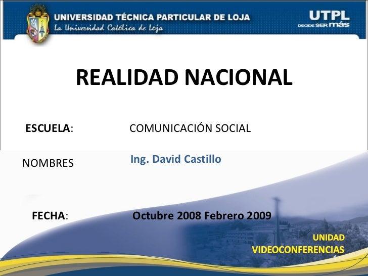 ESCUELA :    COMUNICACIÓN SOCIAL NOMBRES REALIDAD NACIONAL FECHA : Ing. David Castillo Octubre 2008 Febrero 2009