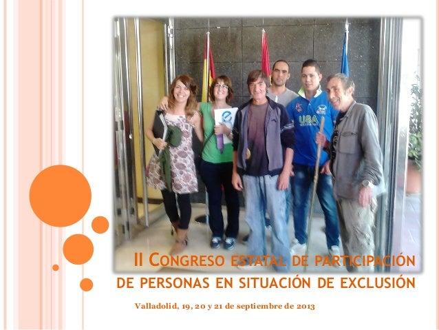II CONGRESO ESTATAL DE PARTICIPACIÓN DE PERSONAS EN SITUACIÓN DE EXCLUSIÓN Valladolid, 19, 20 y 21 de septiembre de 2013