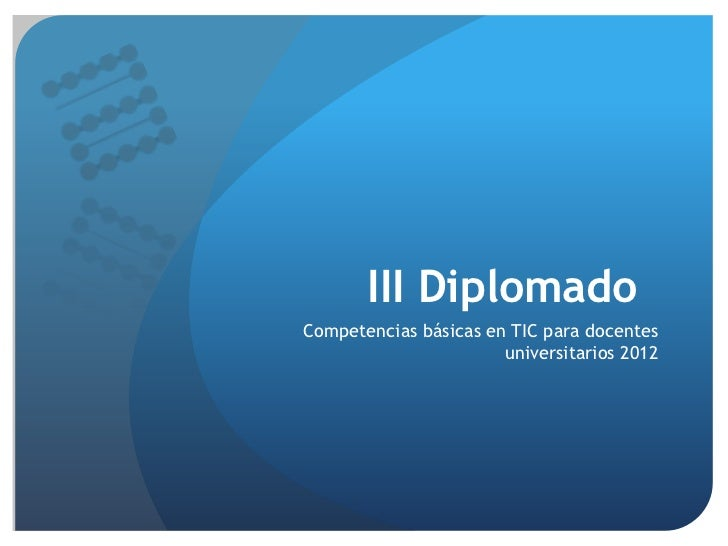 III DiplomadoCompetencias básicas en TIC para docentes                       universitarios 2012