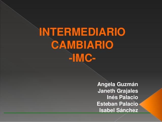 Angela Guzmán Janeth Grajales Inés Palacio Esteban Palacio Isabel Sánchez INTERMEDIARIO CAMBIARIO -IMC-