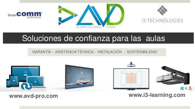 Soluciones de confianza para las aulas GARANTÍA - ASISTENCIA TÉCNICA - INSTALACIÓN - SOSTENIBILIDAD www.avd-pro.com www.i3...