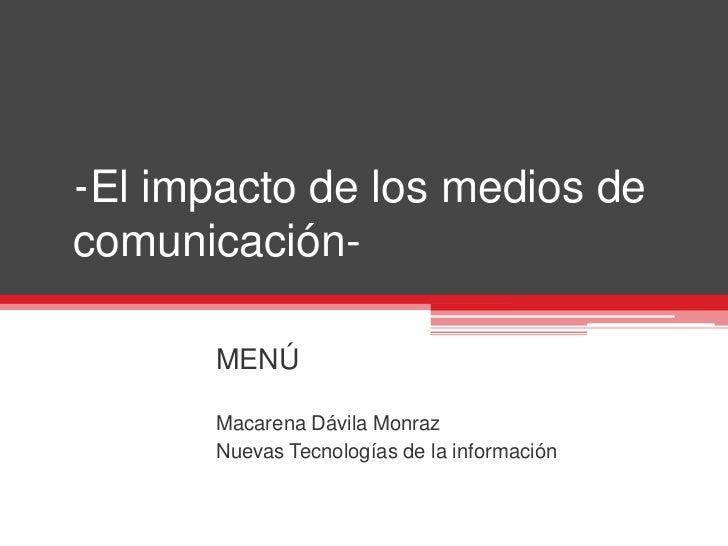 -El impacto de los medios de comunicación-<br />MENÚ<br />Macarena Dávila Monraz <br />Nuevas Tecnologías de la informació...
