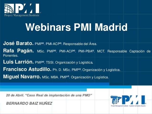 """Webinars PMI Madrid 20 de Abril. """"Caso Real de implantación de una PMO"""" BERNARDO BAIZ NUÑEZ José Barato. PMP®. PMI-ACP®. R..."""