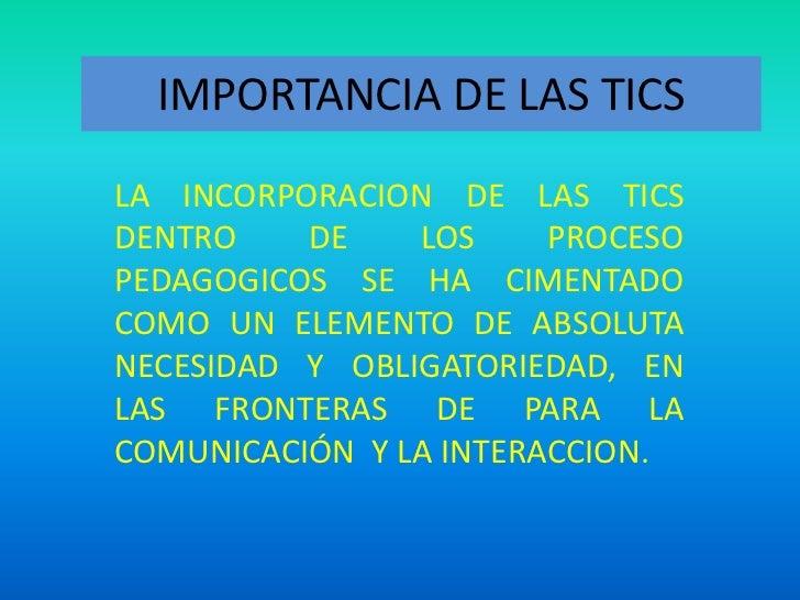 IMPORTANCIA DE LAS TICS<br />LA INCORPORACION DE LAS TICS DENTRO DE LOS PROCESO PEDAGOGICOS SE HA CIMENTADO COMO UN ELEMEN...